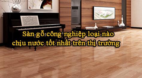 Sàn gỗ công nghiệp loại nào chịu nước tốt nhất trên thị trường.